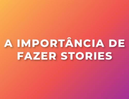 A importância de fazer Stories